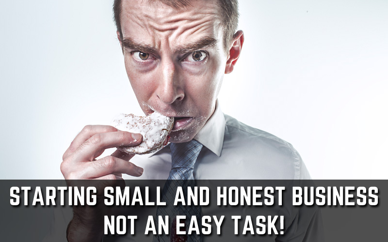 Starting a Small and Honest Business – Not an Easy Task!