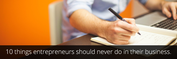 10 things entrepreneurs should never do in their business.