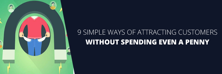 9 Simple Ways of Attracting Customers Without Spending Even A Penny